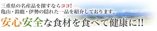 """三重県の名産品を探すならココ!亀山・鈴鹿・伊勢の隠れた一品を紹介しております。「安心安全」な食材を食べて""""健康""""に!!"""